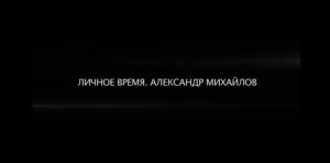 Личное время. Александр Михайлов